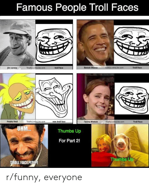 troll faces: Famous People Troll Faces  RotalyLooksecom  Barack Obama  Troll Face  jim varney  TotalyLooksLike.com  troll face  TotallyLooksLike.com  Freaky fred  new troll face  Emma Watson  TotallyLookstike.com  Troll Face  UHM..  Thumbs Up  For Part 2!  Thumbs Up  TROLL FACE?I r/funny, everyone