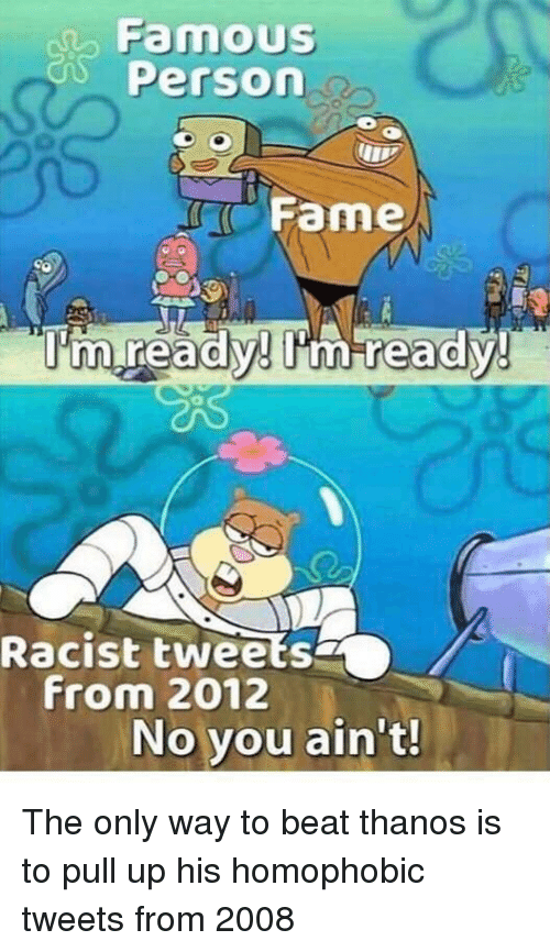 Racist, Thanos, and Fame: FamouS  Person  Fame  0  0  Racist tweets  From 2012  No you ain't! The only way to beat thanos is to pull up his homophobic tweets from 2008