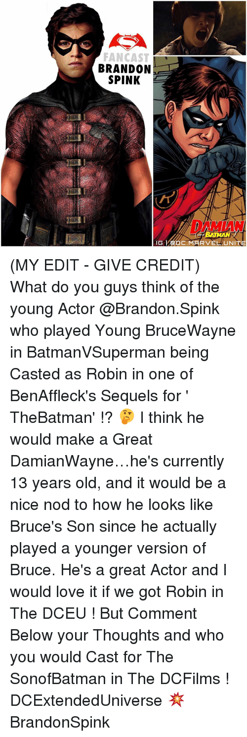 Memes, 🤖, and Robin: FAN CAST  BRANDON  SPINK  SON OF  IG MARVEL UNITE (MY EDIT - GIVE CREDIT) What do you guys think of the young Actor @Brandon.Spink who played Young BruceWayne in BatmanVSuperman being Casted as Robin in one of BenAffleck's Sequels for ' TheBatman' !? 🤔 I think he would make a Great DamianWayne…he's currently 13 years old, and it would be a nice nod to how he looks like Bruce's Son since he actually played a younger version of Bruce. He's a great Actor and I would love it if we got Robin in The DCEU ! But Comment Below your Thoughts and who you would Cast for The SonofBatman in The DCFilms ! DCExtendedUniverse 💥 BrandonSpink