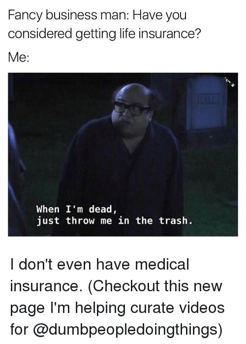 fanciness: Fancy business man: Have you  considered getting life insurance?  Me  When I'm dead,  just throw me in the trash I don't even have medical insurance. (Checkout this new page I'm helping curate videos for @dumbpeopledoingthings)