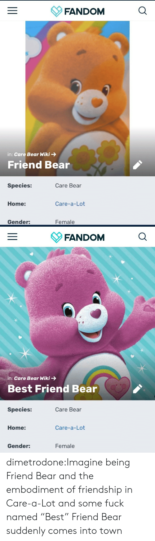 """imagine: FANDOM  in: Care Bear Wiki  Friend Bear  Species:  Care Bear  Care-a-Lot  Home:  Female  Gender:   FANDOM  in: Care Bear Wiki  Best Friend Bear  Species:  Care Bear  Care-a-Lot  Home:  Female  Gender: dimetrodone:Imagine being Friend Bear and the embodiment of friendship in Care-a-Lot and some fuck named """"Best"""" Friend Bear suddenly comes into town"""