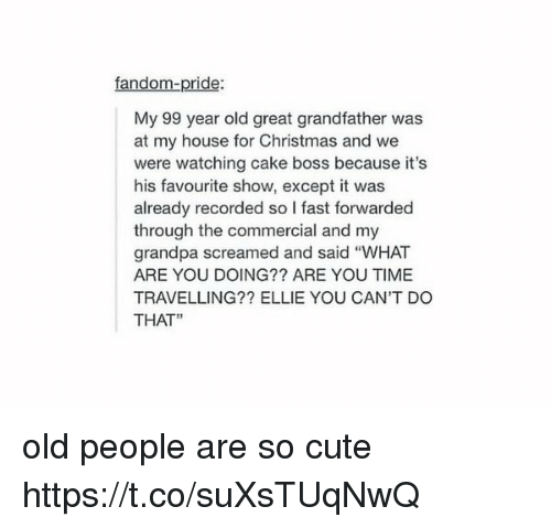 """Exceptation: fandom-pride:  My 99 year old great grandfather was  at my house for Christmas and we  were watching cake boss because it's  his favourite show, except it was  already recorded so l fast forwarded  through the commercial and my  grandpa screamed and said """"WHAT  ARE YOU DOING?? ARE YOU TIME  TRAVELLING?? ELLIE YOU CAN'T DO  THAT"""" old people are so cute https://t.co/suXsTUqNwQ"""