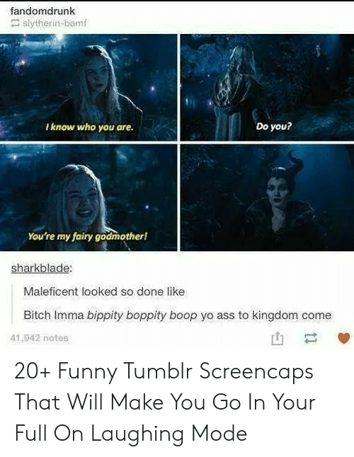 Ass, Bitch, and Funny: fandomdrunk  slytherin-bamf  Do you?  Iknow who you are.  You're my fairy godmother!  sharkblade:  Maleficent looked so done like  Bitch Imma bippity boppity boop yo ass to kingdom come  41,942 notes  ti 20+ Funny Tumblr Screencaps That Will Make You Go In Your Full On Laughing Mode