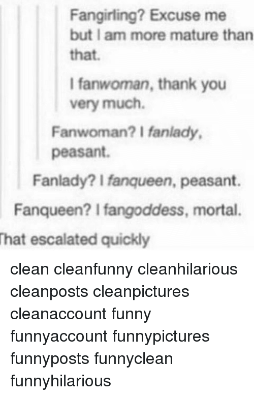 Funny, Memes, and Thank You: Fangirling? Excuse me  but I am more mature than  that.  I fanwoman, thank you  very much.  Fanwoman? I fanlady,  peasant.  Fanlady? Ifanqueen, peasant.  Fanqueen? l fangoddess, mortal.  That escalated quickly clean cleanfunny cleanhilarious cleanposts cleanpictures cleanaccount funny funnyaccount funnypictures funnyposts funnyclean funnyhilarious