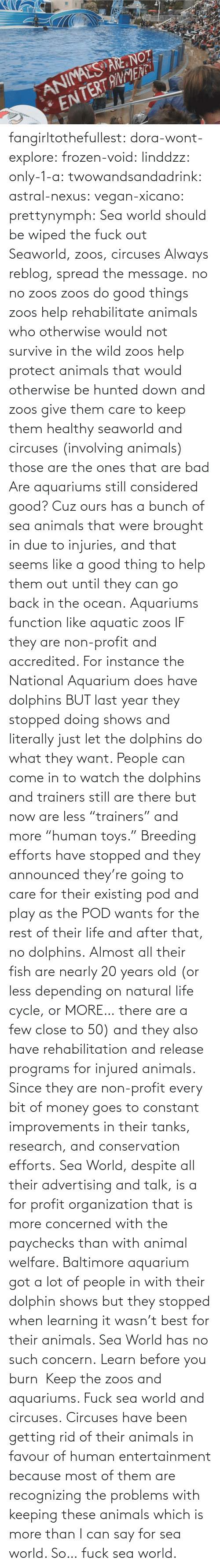 "cuz: fangirltothefullest:  dora-wont-explore:  frozen-void:  linddzz:  only-1-a:  twowandsandadrink:  astral-nexus:  vegan-xicano:  prettynymph:  Sea world should be wiped the fuck out  Seaworld, zoos, circuses  Always reblog, spread the message.  no no zoos zoos do good things zoos help rehabilitate animals who otherwise would not survive in the wild zoos help protect animals that would otherwise be hunted down and zoos give them care to keep them healthy seaworld and circuses (involving animals) those are the ones that are bad  Are aquariums still considered good? Cuz ours has a bunch of sea animals that were brought in due to injuries, and that seems like a good thing to help them out until they can go back in the ocean.  Aquariums function like aquatic zoos IF they are non-profit and accredited. For instance the National Aquarium does have dolphins BUT last year they stopped doing shows and literally just let the dolphins do what they want. People can come in to watch the dolphins and trainers still are there but now are less ""trainers"" and more ""human toys."" Breeding efforts have stopped and they announced they're going to care for their existing pod and play as the POD wants for the rest of their life and after that, no dolphins. Almost all their fish are nearly 20 years old (or less depending on natural life cycle, or MORE… there are a few close to 50) and they also have rehabilitation and release programs for injured animals. Since they are non-profit every bit of money goes to constant improvements in their tanks, research, and conservation efforts. Sea World, despite all their advertising and talk, is a for profit organization that is more concerned with the paychecks than with animal welfare. Baltimore aquarium got a lot of people in with their dolphin shows but they stopped when learning it wasn't best for their animals. Sea World has no such concern.  Learn before you burn   Keep the zoos and aquariums. Fuck sea world and circuses.  Circuses have been getting rid of  their animals in favour of human entertainment because most of them are recognizing the problems with keeping these animals which is more than I can say for sea world. So… fuck sea world."