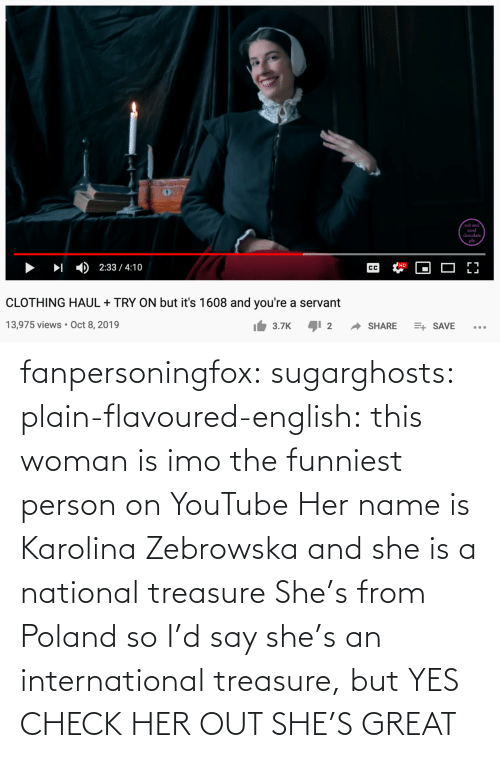user: fanpersoningfox:  sugarghosts:   plain-flavoured-english: this woman is imo the funniest person on YouTube   Her name is Karolina Zebrowska and she is a national treasure      She's from Poland so I'd say she's an international treasure, but YES CHECK HER OUT SHE'S GREAT