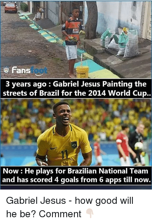 Gabriel Jesus: fans  3 years ago Gabriel Jesus Painting the  streets of Brazil for the 2014 World Cup..  Now He plays for Brazilian National Team  and has scored 4 goals from 6 apps till now. Gabriel Jesus - how good will he be? Comment 👇🏻