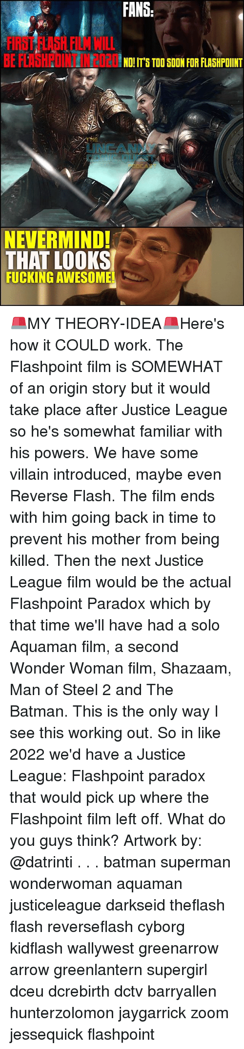 villainizing: FANS  FIRST FLASH FILM WILL  BE FLAHPOINT N2020S T00  NO! IT'S TOO SOON FOR FLASHPOINT  UNCANN  NEVERMIND!  THAT LOOKS  FUCKING AWESOME 🚨MY THEORY-IDEA🚨Here's how it COULD work. The Flashpoint film is SOMEWHAT of an origin story but it would take place after Justice League so he's somewhat familiar with his powers. We have some villain introduced, maybe even Reverse Flash. The film ends with him going back in time to prevent his mother from being killed. Then the next Justice League film would be the actual Flashpoint Paradox which by that time we'll have had a solo Aquaman film, a second Wonder Woman film, Shazaam, Man of Steel 2 and The Batman. This is the only way I see this working out. So in like 2022 we'd have a Justice League: Flashpoint paradox that would pick up where the Flashpoint film left off. What do you guys think? Artwork by: @datrinti . . . batman superman wonderwoman aquaman justiceleague darkseid theflash flash reverseflash cyborg kidflash wallywest greenarrow arrow greenlantern supergirl dceu dcrebirth dctv barryallen hunterzolomon jaygarrick zoom jessequick flashpoint