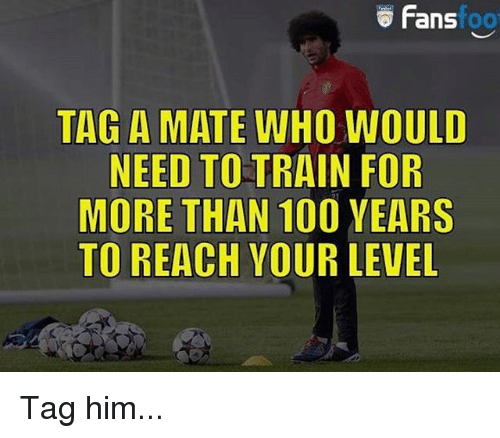 Tag A Mate: Fans  foo  TAG A MATE WHO WOULD  NEED TO TRAIN FOR  MORE THAN 100 YEARS  TO REACH YOUR LEVEL Tag him...