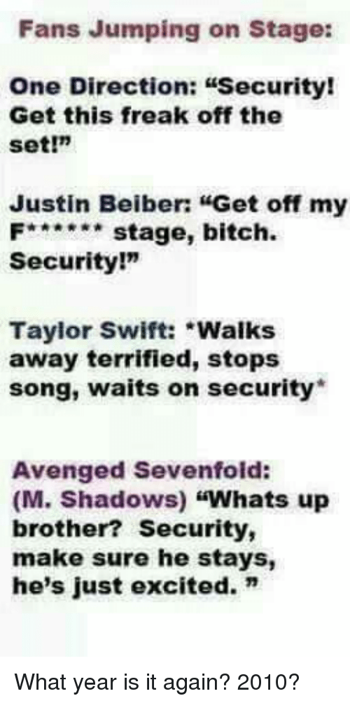 "Bitch, One Direction, and Taylor Swift: Fans Jumping on Stage:  One Direction: Security!  Get this freak off the  Set!m  Justin Beiber: ""Get off my  F stage, bitch  Security!""  Taylor Swift: Walks  away terrified, stops  song, waits on security  Avenged Sevenfold:  (M. Shadows)  ""Whats up  brother? Security,  make sure he stays,  he's just excited."" What year is it again? 2010?"