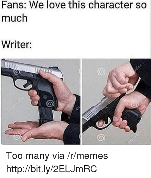 Love, Memes, and Http: Fans: We love this character so  much  Writer: Too many via /r/memes http://bit.ly/2ELJmRC