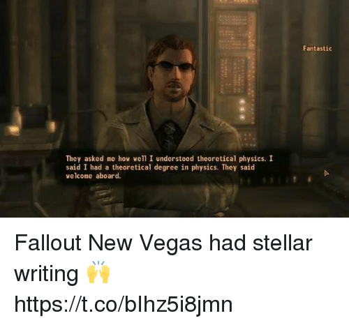 I Understood: Fantastic  They asked me how well I understood theoretical physics. I  said I had a theoretical degree in physics. They said  welcome aboard. Fallout New Vegas had stellar writing 🙌 https://t.co/bIhz5i8jmn