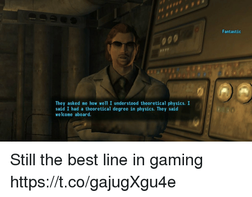 Best, Physics, and Gaming: Fantastic  They asked me how well I understood theoretical physics. I  said I had a theoretical degree in physics. They said  welcome aboard. Still the best line in gaming https://t.co/gajugXgu4e