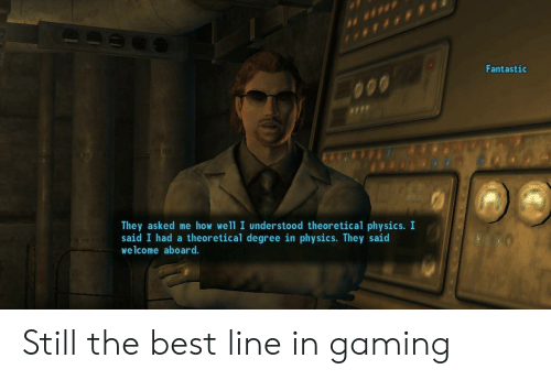 Best, Physics, and Gaming: Fantastic  They asked me how well I understood theoretical physics. I  said I had a theoretical degree in physics. They said  welcome aboard. Still the best line in gaming