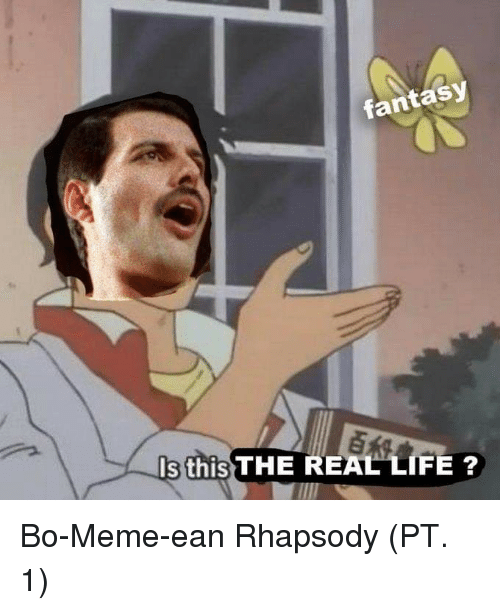 Rhapsody: fantasy  s this THE REAL LIFE ? Bo-Meme-ean Rhapsody (PT. 1)