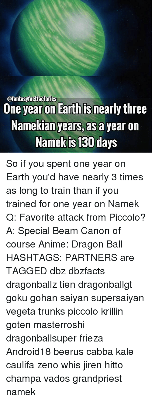 Frieza: @fantasyfactfactories  Une year on Earth Is nearly three  Namekian years, as a year on  Namek is 130 days So if you spent one year on Earth you'd have nearly 3 times as long to train than if you trained for one year on Namek Q: Favorite attack from Piccolo? A: Special Beam Canon of course Anime: Dragon Ball HASHTAGS: PARTNERS are TAGGED dbz dbzfacts dragonballz tien dragonballgt goku gohan saiyan supersaiyan vegeta trunks piccolo krillin goten masterroshi dragonballsuper frieza Android18 beerus cabba kale caulifa zeno whis jiren hitto champa vados grandpriest namek