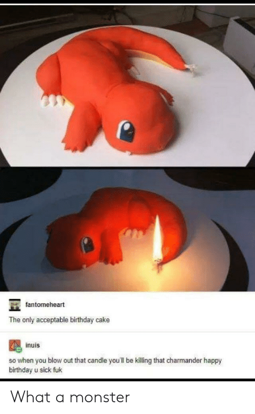 charmander: fantomeheart  The only acceptable birthday cake  inuis  so when you blow out that candle you'll be killing that charmander happy  birthday u sick fuk What a monster
