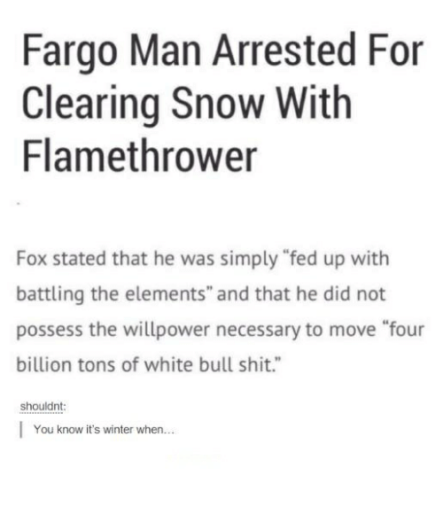 "bulling: Fargo Man Arrested For  Clearing Snow With  Flamethrower  Fox stated that he was simply ""fed up with  battling the elements"" and that he did not  possess the willpower necessary to move ""four  billion tons of white bull shit.""  shouldnt  You know it's winter when..."