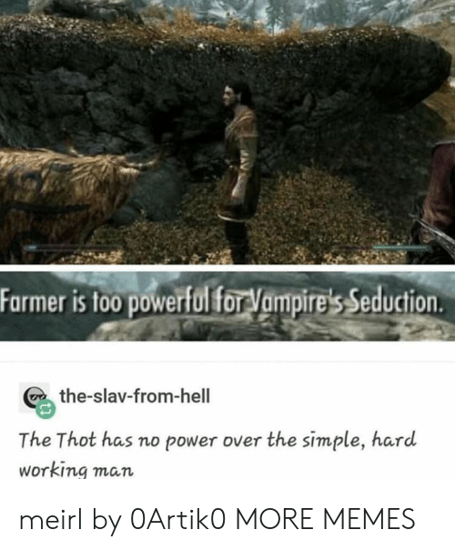 Dank, Memes, and Target: Farmer is to0 powerfol for Vampire's Seduction  the-slav-from-hell  The Thot has no power over the simple, hard  Working man meirl by 0Artik0 MORE MEMES