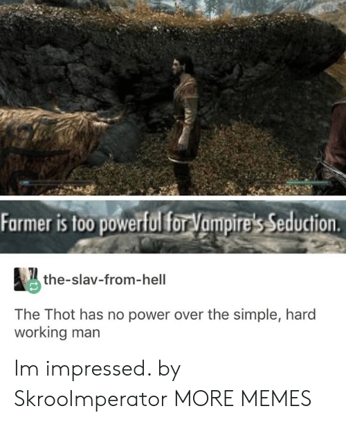 Farmer: Farmer is too powerful forVampire's Seduction  the-slav-from-hell  The Thot has no power over the simple, hard  working man Im impressed. by SkrooImperator MORE MEMES