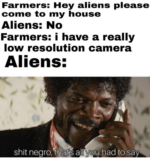 Shit Negro: Farmers: Hey aliens please  come to my house  Aliens: No  Farmers: i have a really  low resolution camera  Aliens:  shit negro, thats all you had to say
