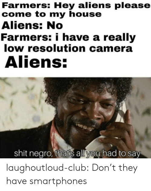 Shit Negro: Farmers: Hey aliens please  come to my house  Aliens: No  Farmers: i have a really  low resolution camera  Aliens  shit negro, thats all you had to say laughoutloud-club:  Don't they have smartphones