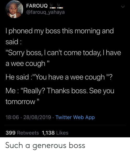 "Iphoned: FAROUQ.  @farouq_yahaya  Iphoned my boss this morning and  said  ""Sorry boss, I can't come today, I have  a wee cough ""  He said:""You have a wee cough ""?  Me ""Really? Thanks boss. See you  tomorrow  18:06 28/08/2019 Twitter Web App  399 Retweets 1,138 Likes Such a generous boss"