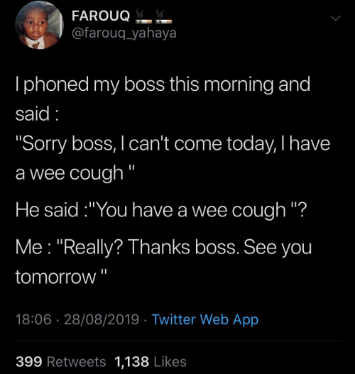 "Iphoned: FAROUQ.  @farouq_yahaya  Iphoned my boss this morning and  said  ""Sorry boss, I can't come today, I have  a wee cough ""  He said:""You have a wee cough ""?  Me ""Really? Thanks boss. See you  tomorrow  18:06 28/08/2019 Twitter Web App  399 Retweets 1,138 Likes"
