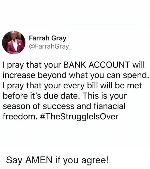 due date: Farrah Gray  @FarrahGray  I pray that your BANK ACCOUNT will  increase beyond what you can spend  I pray that your every bill will be met  before it's due date. This is your  season of success and fianacial  freedom. Say AMEN if you agree!