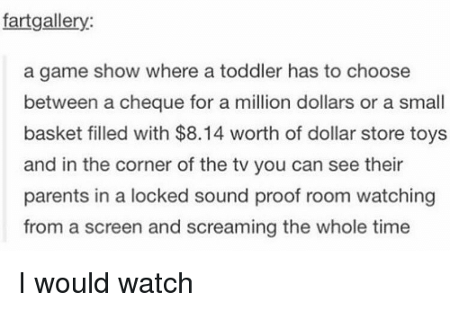 game shows: fart gallery:  a game show where a toddler has to choose  between a cheque for a million dollars or a small  basket filled with $8.14 worth of dollar store toys  and in the corner of the tv you can see their  parents in a locked sound proof room watching  from a screen and screaming the whole time I would watch