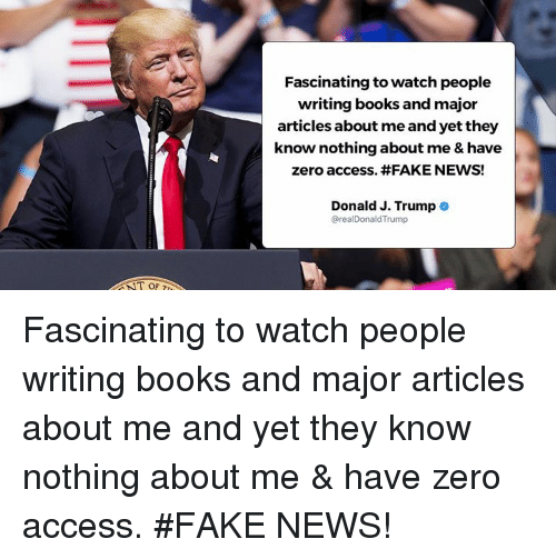 zeroes: Fascinating to watch people  writing books and major  articles about me and yet they  know nothing about me & have  zero access. #FAKE NEWS!  Donald J. Trump .  @realDonaldTrump  T OF Fascinating to watch people writing books and major articles about me and yet they know nothing about me & have zero access. #FAKE NEWS!