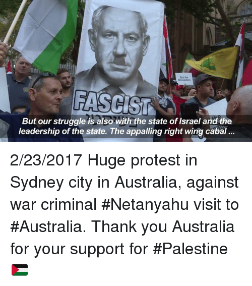Criminations: FASCIST A  But our struggle is also with the state of Israel and the  leadership of the state. The appalling right wing cabal... 2/23/2017 Huge protest in Sydney city in Australia, against war criminal #Netanyahu visit to #Australia. Thank you Australia for your support for #Palestine 🇵🇸