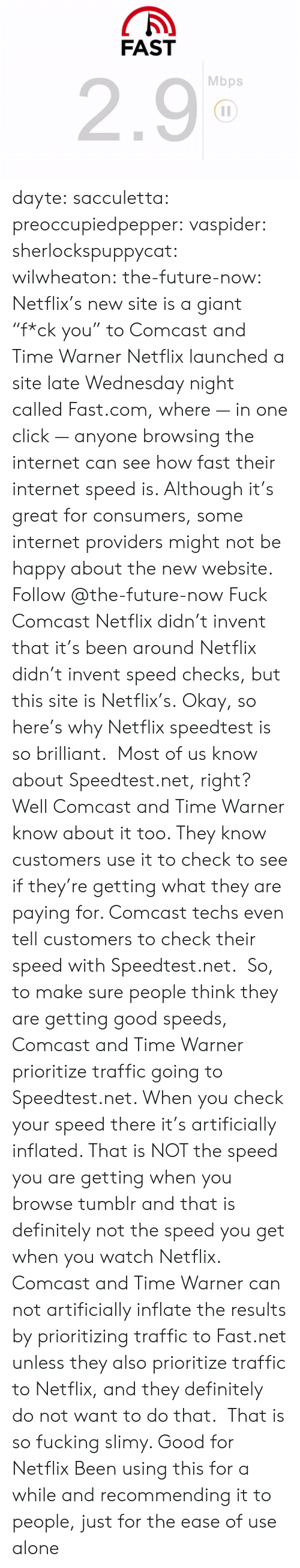 "Inflated: FAST  2.9  Mbps dayte: sacculetta:  preoccupiedpepper:  vaspider:  sherlockspuppycat:  wilwheaton:  the-future-now:  Netflix's new site is a giant ""f*ck you"" to Comcast and Time Warner Netflix launched a site late Wednesday night called Fast.com, where — in one click — anyone browsing the internet can see how fast their internet speed is. Although it's great for consumers, some internet providers might not be happy about the new website. Follow @the-future-now​  Fuck Comcast  Netflix didn't invent that it's been around  Netflix didn't invent speed checks, but this site is Netflix's.  Okay, so here's why Netflix speedtest is so brilliant.  Most of us know about Speedtest.net, right? Well Comcast and Time Warner know about it too. They know customers use it to check to see if they're getting what they are paying for. Comcast techs even tell customers to check their speed with Speedtest.net.  So, to make sure people think they are getting good speeds, Comcast and Time Warner prioritize traffic going to Speedtest.net. When you check your speed there it's artificially inflated. That is NOT the speed you are getting when you browse tumblr and that is definitely not the speed you get when you watch Netflix.  Comcast and Time Warner can not artificially inflate the results by prioritizing traffic to Fast.net unless they also prioritize traffic to Netflix, and they definitely do not want to do that.   That is so fucking slimy. Good for Netflix   Been using this for a while and recommending it to people, just for the ease of use alone"