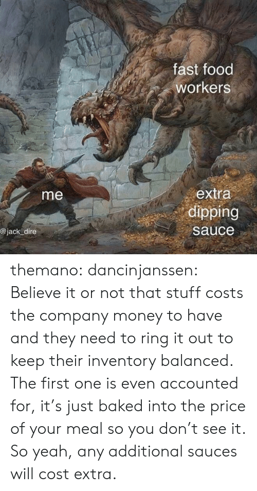dipping: fast food  workers  extra  dipping  me  @jack dire  sauce themano:  dancinjanssen:  Believe it or not that stuff costs the company money to have and they need to ring it out to keep their inventory balanced. The first one is even accounted for, it's just baked into the price of your meal so you don't see it. So yeah, any additional sauces will cost extra.