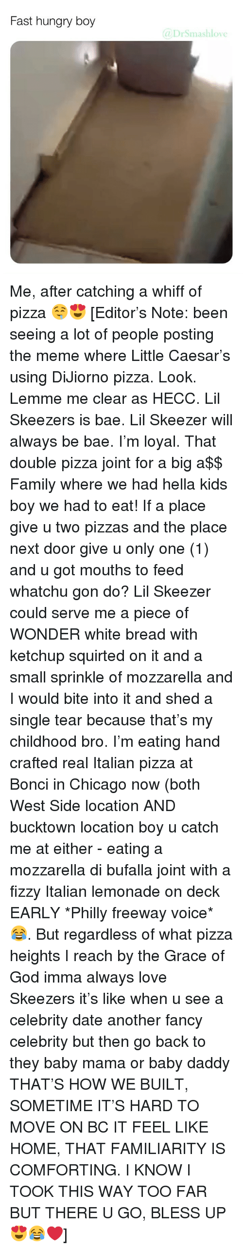 freeway: Fast hungry boy  @DrSmashlove Me, after catching a whiff of pizza 🤤😍 [Editor's Note: been seeing a lot of people posting the meme where Little Caesar's using DiJiorno pizza. Look. Lemme me clear as HECC. Lil Skeezers is bae. Lil Skeezer will always be bae. I'm loyal. That double pizza joint for a big a$$ Family where we had hella kids boy we had to eat! If a place give u two pizzas and the place next door give u only one (1) and u got mouths to feed whatchu gon do? Lil Skeezer could serve me a piece of WONDER white bread with ketchup squirted on it and a small sprinkle of mozzarella and I would bite into it and shed a single tear because that's my childhood bro. I'm eating hand crafted real Italian pizza at Bonci in Chicago now (both West Side location AND bucktown location boy u catch me at either - eating a mozzarella di bufalla joint with a fizzy Italian lemonade on deck EARLY *Philly freeway voice* 😂. But regardless of what pizza heights I reach by the Grace of God imma always love Skeezers it's like when u see a celebrity date another fancy celebrity but then go back to they baby mama or baby daddy THAT'S HOW WE BUILT, SOMETIME IT'S HARD TO MOVE ON BC IT FEEL LIKE HOME, THAT FAMILIARITY IS COMFORTING. I KNOW I TOOK THIS WAY TOO FAR BUT THERE U GO, BLESS UP 😍😂❤️]
