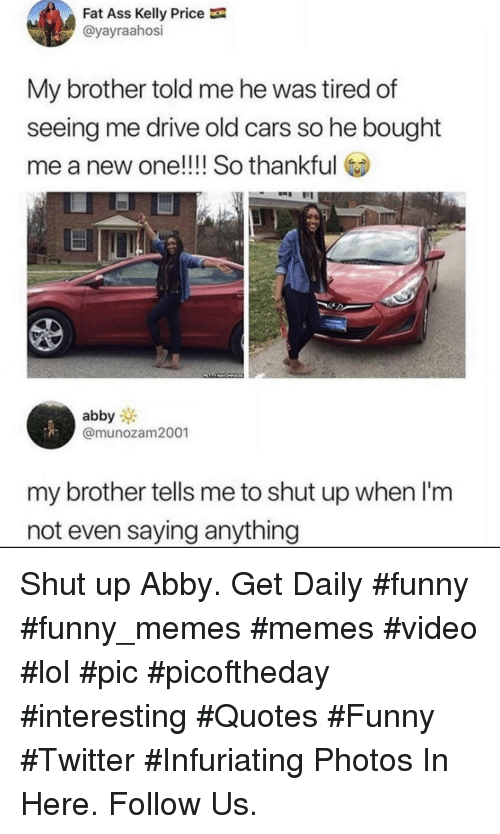 Funny Twitter: Fat Ass Kelly Price  @yayraahosi  My brother told me he was tired of  seeing me drive old cars so he bought  me a new one!!!! So thankful  abby  @munozam2001  my brother tells me to shut up when l'm  not even saying anything Shut up Abby. Get Daily #funny #funny_memes #memes #video #lol #pic #picoftheday #interesting #Quotes #Funny #Twitter #Infuriating Photos In Here. Follow Us.