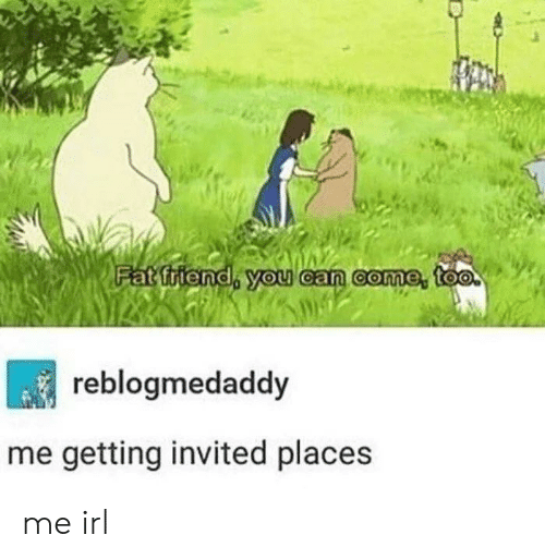 Fat, Irl, and Me IRL: Fat friend, you ean come, too  reblogmedaddy  me getting invited places me irl