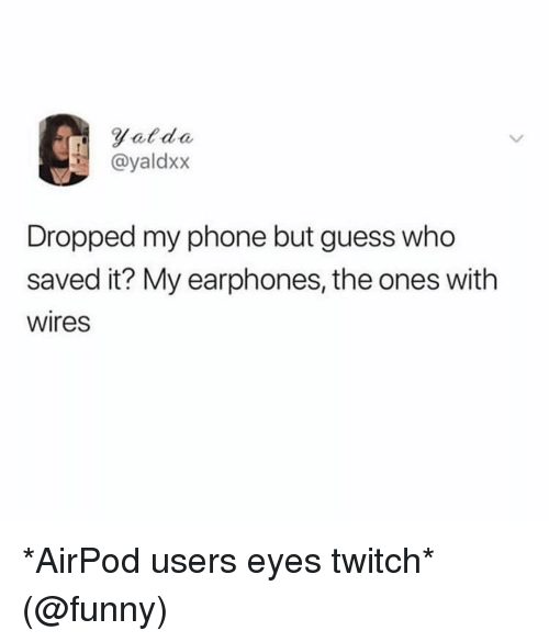 Funny, Memes, and Phone: Fatdo  @yaldxx  Dropped my phone but guess who  saved it? My earphones, the ones with  wires *AirPod users eyes twitch* (@funny)
