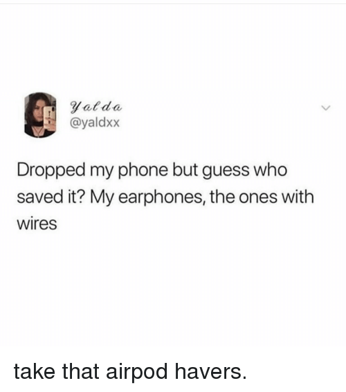 Phone, Guess, and Relatable: Fatdo  @yaldxx  Dropped my phone but guess who  saved it? My earphones, the ones with  wires take that airpod havers.
