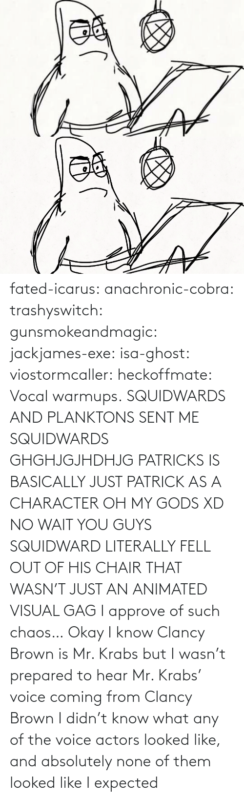 Voice: fated-icarus:  anachronic-cobra: trashyswitch:  gunsmokeandmagic:  jackjames-exe:  isa-ghost:   viostormcaller:  heckoffmate: Vocal warmups. SQUIDWARDS AND PLANKTONS SENT ME  SQUIDWARDS GHGHJGJHDHJG   PATRICKS IS BASICALLY JUST PATRICK AS A CHARACTER OH MY GODS XD   NO WAIT YOU GUYS SQUIDWARD LITERALLY FELL OUT OF HIS CHAIR THAT WASN'T JUST AN ANIMATED VISUAL GAG    I approve of such chaos…    Okay I know Clancy Brown is Mr. Krabs but I wasn't prepared to hear Mr. Krabs' voice coming from Clancy Brown    I didn't know what any of the voice actors looked like, and absolutely none of them looked like I expected
