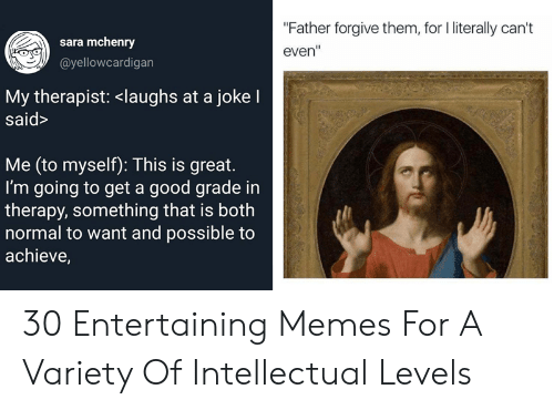 "Memes, Good, and Sara: ""Father forgive them, for l literally can't  even  sara mchenry  @yellowcardigan  My therapist: <laughs at a joke I  said>  Me (to myself): This is great.  I'm going to get a good grade in  therapy, something that is both  normal to want and possible to  achieve, 30 Entertaining Memes For A Variety Of Intellectual Levels"