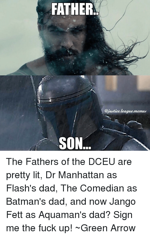Justice League, Green Arrow, and Aquaman: FATHER  SON  @justice league,memes The Fathers of the DCEU are pretty lit, Dr Manhattan as Flash's dad, The Comedian as Batman's dad, and now Jango Fett as Aquaman's dad? Sign me the fuck up! ~Green Arrow