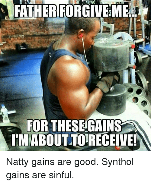 synthol: FATHERFORGIVEME  FOR THESE GAINS  A  I MABOUTTORECEIVE! Natty gains are good. Synthol gains are sinful.