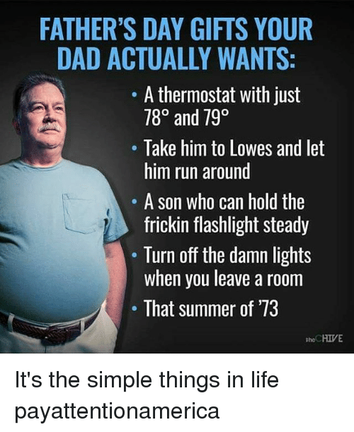 turn offs: FATHER'S DAY GIFTS YOUR  DAD ACTUALLY WANTS:  A thermostat with just  780 and 790  Take him to Lowes and let  him run around  A son who can hold the  frickin flashlight steady  Turn off the damn lights  when you leave a room  That summer of '73  HIVE  the It's the simple things in life payattentionamerica