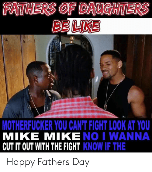 Be Like, Dank, and Fathers Day: FATHERS OF DAUGHTERS  BE LIKE  MOTHERFUCKER YOU CAN'T FIGHT LOOK AT YOU  MIKE MIKE NO I WANNA  CUT IT OUT WITH THE FIGHT KNOW IF THE Happy Fathers Day