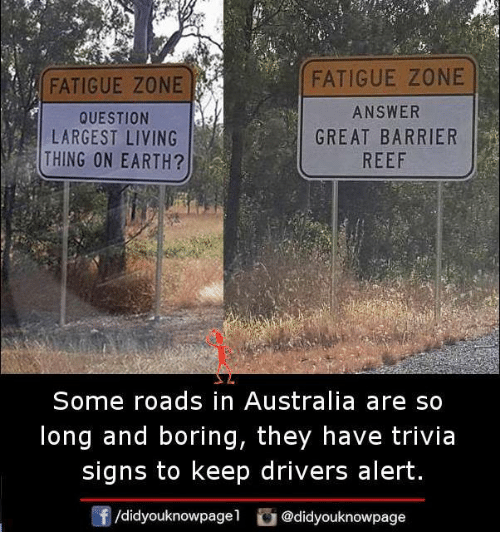 living thing: FATIGUE ZONE  QUESTION  LARGEST LIVING  THING ON EARTH?  FATIGUE ZONE  ANSWER  GREAT BARRIER  REEF  Some roads in Australia are so  long and boring, they have trivia  signs to keep drivers alert  /didyouknowpagel @didyouknowpage