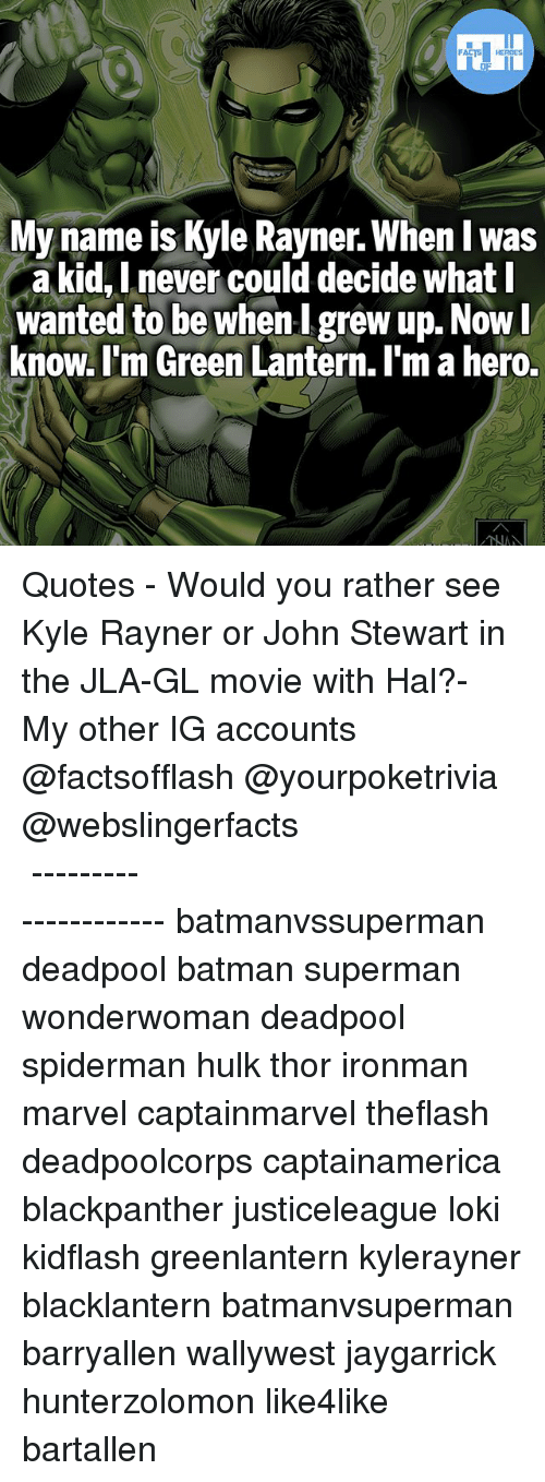 Batman, Memes, and Superman: FATSHERDES  My name is Kyle Rayner. When I w  a kid, Lnever could decide what l  wanted to be whenI grew up. Now  know. l'm Green Lantern. I'm a hero.  as ▲Quotes▲ - Would you rather see Kyle Rayner or John Stewart in the JLA-GL movie with Hal?- My other IG accounts @factsofflash @yourpoketrivia @webslingerfacts ⠀⠀⠀⠀⠀⠀⠀⠀⠀⠀⠀⠀⠀⠀⠀⠀⠀⠀⠀⠀⠀⠀⠀⠀⠀⠀⠀⠀⠀⠀⠀⠀⠀⠀⠀⠀ ⠀⠀--------------------- batmanvssuperman deadpool batman superman wonderwoman deadpool spiderman hulk thor ironman marvel captainmarvel theflash deadpoolcorps captainamerica blackpanther justiceleague loki kidflash greenlantern kylerayner blacklantern batmanvsuperman barryallen wallywest jaygarrick hunterzolomon like4like bartallen
