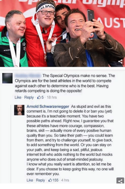 internet troll: FAUST  The Special Olympics make no sense. The  Olympics are for the best athletes in the world to compete  against each other to determine who is the best. Having  retards competing is doing the opposite!  Like Reply D5 18 hrs  Arnold Schwarzenegger As stupid andevil as this  comment is, l'm not going to delete it or ban you (yet)  because it's a teachable moment. You have two  possible paths ahead. Right now, Iguarantee you that  these athletes have more courage, compassion,  brains, skill  actually more of every positive human  quality than you. So take their path  you could learn  from them, and try to challenge yourself, to give back,  to add something from the world. Or you can stay on  your path, and keep being a sad, pitiful, jealous  internet troll who adds nothing to the world but mocks  anyone who does out of smal-minded jealousy.  I know what you really want is attention, so let me be  clear. If you choose to keep going this way, no one will  ever remember you.  Like Reply 0155 4 hrs