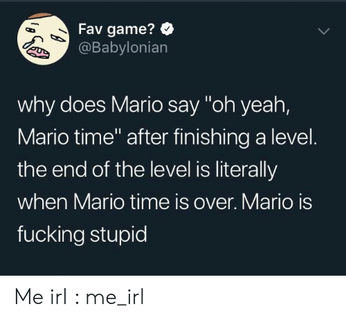 "Fucking, Yeah, and Mario: Fav game?  @Babylonian  why does Mario say ""oh yeah,  Mario time"" after finishing a level.  the end of the level is literally  when Mario time is over. Mario is  fucking stupid Me irl : me_irl"