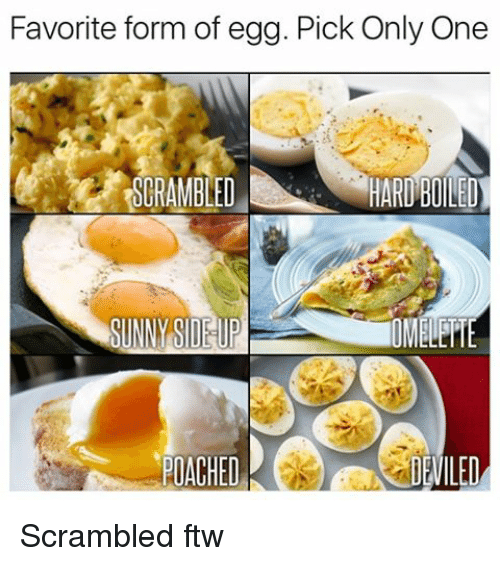 Ftw, Memes, and Only One: Favorite form of egg. Pick Only One  HARD BOILED  SCRAMBLED  SUNNY OMAHE  PIACHED  LED Scrambled ftw